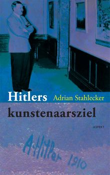 Hitlers kunstenaarsziel - Adrian Stahlecker