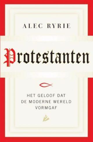 Protestanten, het geloof dat de moderne wereld vorm gaf - Alec Ryrie