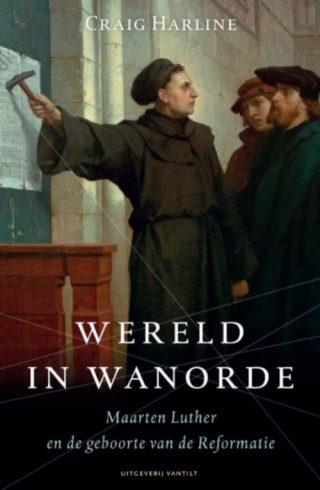 Wereld in wanorde - Maarten Luther en de geboorte van de Reformatie