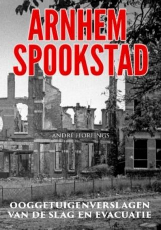 Arnhem Spookstad - Ooggetuigenverslagen van de Slag en evacuatie