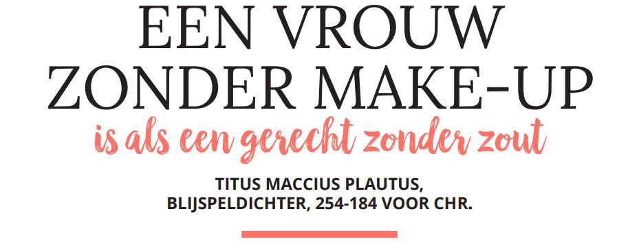 'Een vrouw zonder make-up is als een gerecht zonder zout' – Titus Maccius Plautus, blijspeldichter 254-184 v.Chr