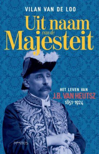 Uit naam van de majesteit. Het leven van J.B. van Heutsz 1851-1924