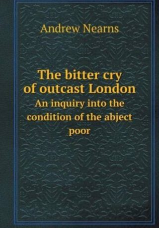 The Bitter Cry of Outcast London an Inquiry Into the Condition of the Abject Poor