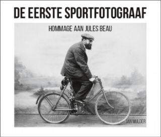 De eerste sportfotograaf. Hommage aan Jules Beau -  Jan Mulder