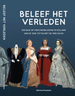 Beleef Het Verleden. Een blik op vrouwenkleding in Holland van de 16de tot en met de 19de eeuw